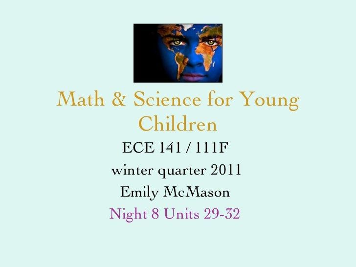Math & Science for Young Children ECE 141 / 111F winter quarter 2011 Emily McMason Night 8 Units 29-32