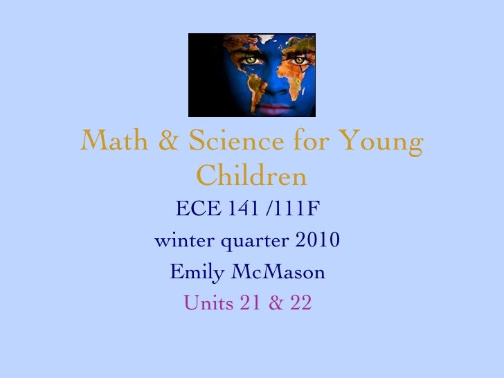 Math & Science for Young Children ECE 141 /111F winter quarter 2010 Emily McMason Units 21 & 22