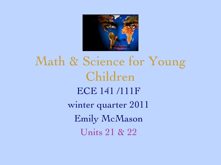Math & Science for Young Children ECE 141 /111F winter quarter 2011 Emily McMason Units 21 & 22