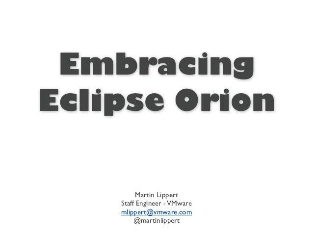 EmbracingEclipse Orion          Martin Lippert    Staff Engineer - VMware    mlippert@vmware.com         @martinlippert