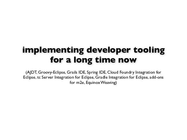 implementing developer tooling     for a long time now (AJDT, Groovy-Eclipse, Grails IDE, Spring IDE, Cloud Foundry Integr...