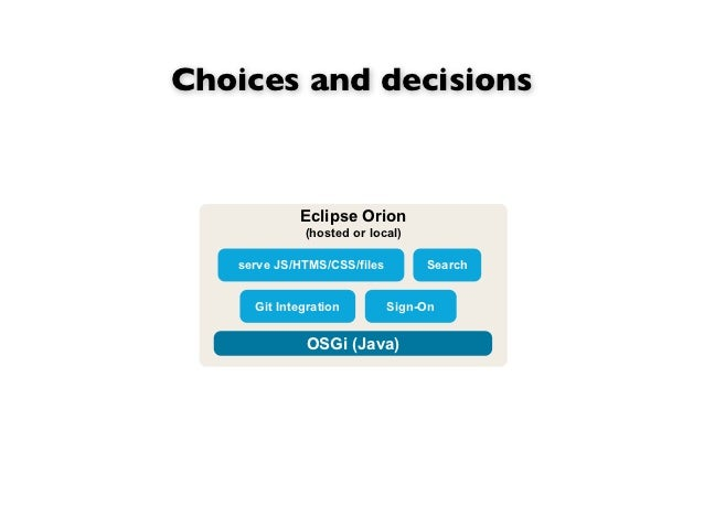 Choices and decisions            Eclipse Orion             (hosted or local)   serve JS/HTMS/CSS/files        Search     G...