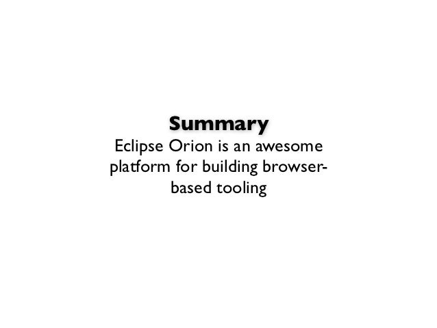 Summary Eclipse Orion is an awesomeplatform for building browser-         based tooling