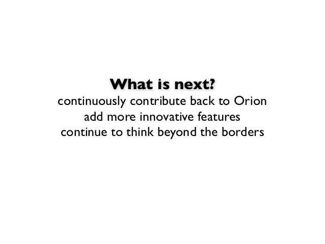 What is next?continuously contribute back to Orion     add more innovative featurescontinue to think beyond the borders
