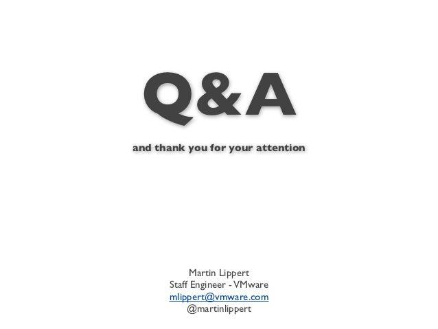 Q&Aand thank you for your attention            Martin Lippert      Staff Engineer - VMware      mlippert@vmware.com       ...