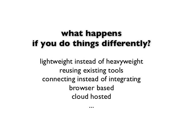 what happensif you do things differently? lightweight instead of heavyweight       reusing existing tools  connecting inst...