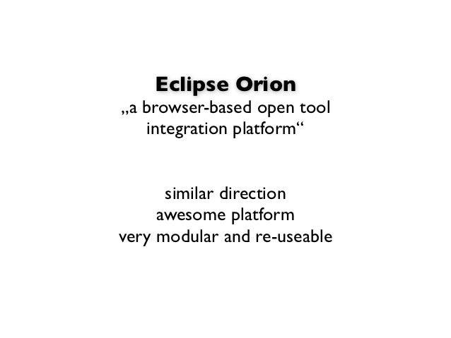 "Eclipse Orion""a browser-based open tool   integration platform""      similar direction     awesome platformvery modular an..."