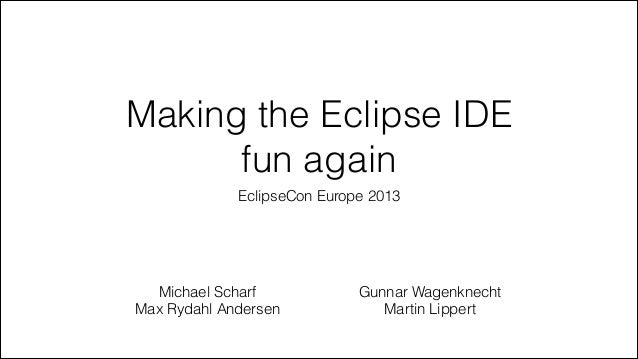 Making the Eclipse IDE fun again EclipseCon Europe 2013  Michael Scharf Max Rydahl Andersen  Gunnar Wagenknecht Martin Lip...