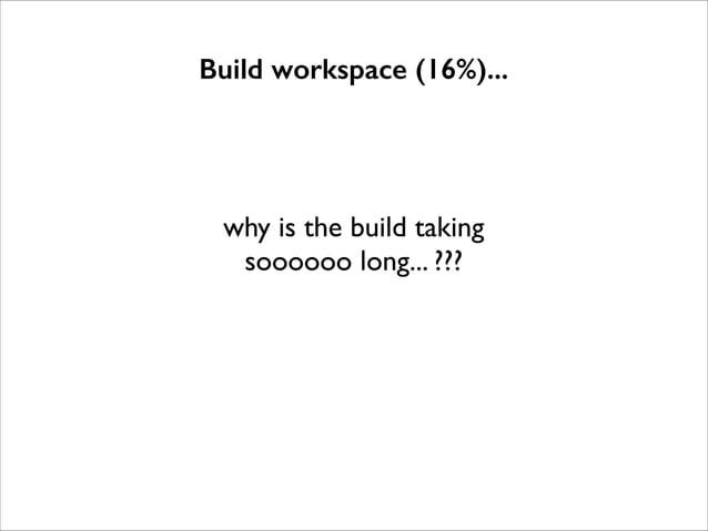 Build workspace (16%)...  why is the build taking  soooooo long... ???
