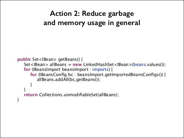 Action 2: Reduce garbage and memory usage in general            public Set<IBean> getBeans() {   Set<IBean> allBeans = new...