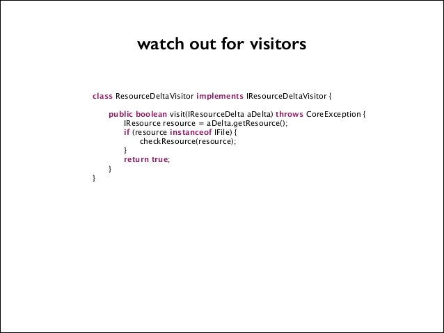 watch out for visitors   class ResourceDeltaVisitor implements IResourceDeltaVisitor {                  }  !  public boole...