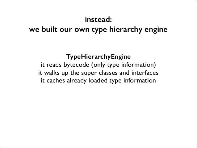 instead: we built our own type hierarchy engine TypeHierarchyEngine it reads bytecode (only type information)  it walks u...
