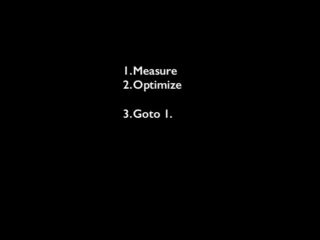 1.Measure 2.Optimize !  3.Goto 1.