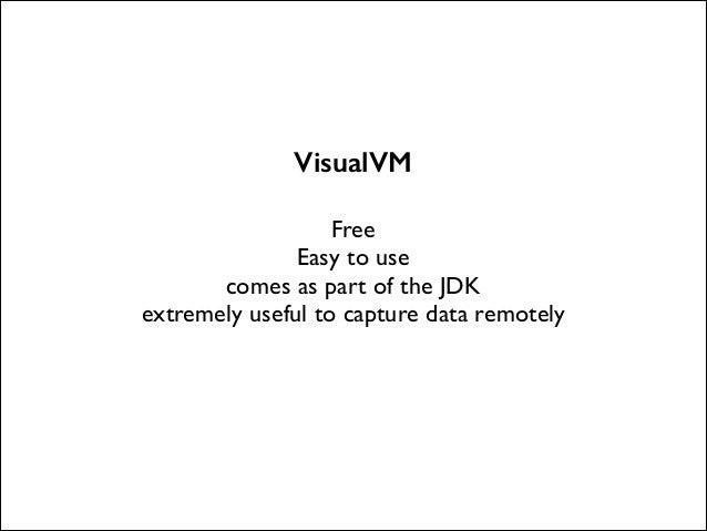 VisualVM !  Free  Easy to use  comes as part of the JDK  extremely useful to capture data remotely