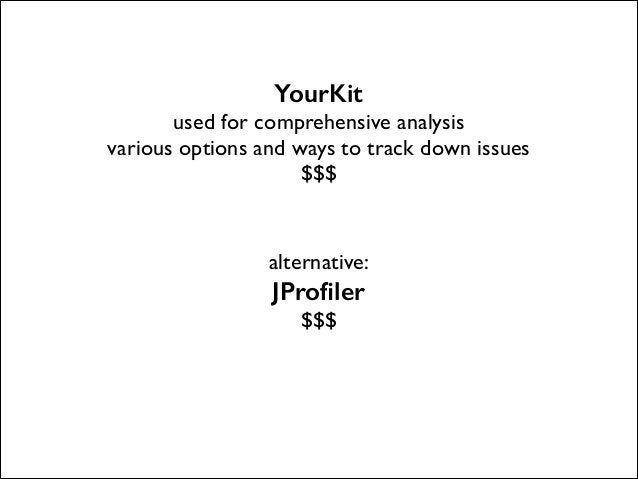 YourKit  used for comprehensive analysis  various options and ways to track down issues  $$$  ! !  alternative:   JPro...