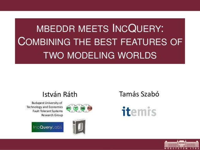 MBEDDR MEETS INCQUERY:  COMBINING THE BEST FEATURES OF  TWO MODELING WORLDS  István Ráth Tamás Szabó  Budapest University ...