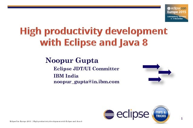 EclipseCon Europe 2015 | High productivity development with Eclipse and Java 8 1 Noopur Gupta Eclipse JDT/UI Committer IBM...
