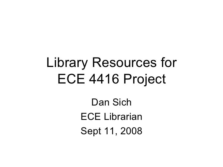 Library Resources for ECE 4416 Project Dan Sich ECE Librarian Sept 11, 2008