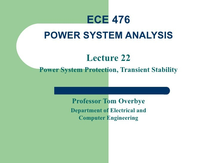 ECE 476 POWER SYSTEM ANALYSIS               Lecture 22Power System Protection, Transient Stability          Professor Tom ...