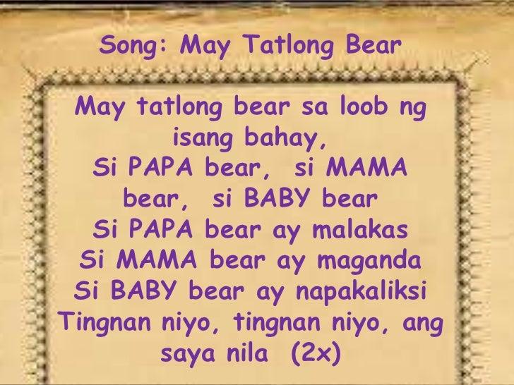 Song: May Tatlong Bear May tatlong bear sa loob ng         isang bahay,   Si PAPA bear, si MAMA     bear, si BABY bear   S...
