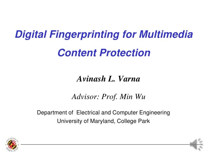 Digital Fingerprinting for Multimedia Content Protection<br />Avinash L. Varna<br />Advisor: Prof. Min Wu<br />Department ...