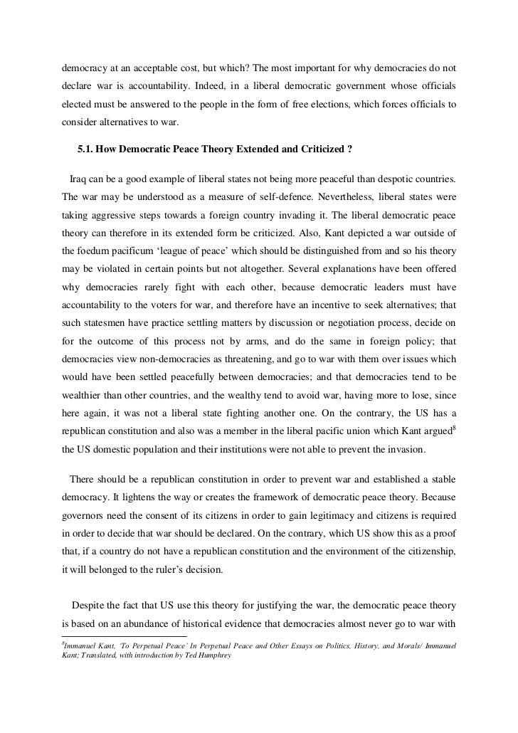 """essays on democratic peace theory Overview a collection of scholarly essays on democratic peace theory  historical patterns suggest that democratic governments, which often fight wars against authoritarian regimes, maintain peaceful relationships with other governments that uphold political freedoms and empower their civil societies—a concept known as """"democratic peace""""."""