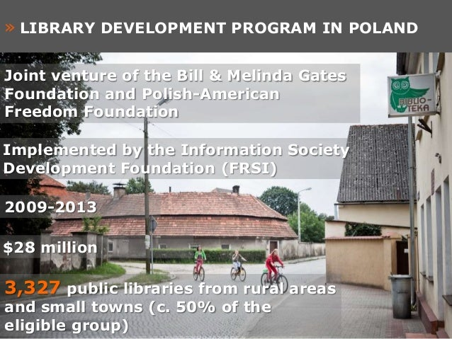 » LIBRARY DEVELOPMENT PROGRAM IN POLANDJoint venture of the Bill & Melinda GatesFoundation and Polish-AmericanFreedom Foun...