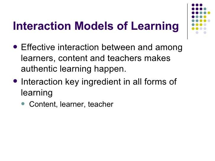 Interaction Models of Learning <ul><li>Effective interaction between and among learners, content and teachers makes authen...