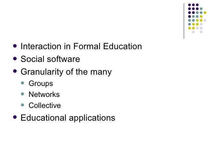 <ul><li>Interaction in Formal Education </li></ul><ul><li>Social software </li></ul><ul><li>Granularity of the many </li><...