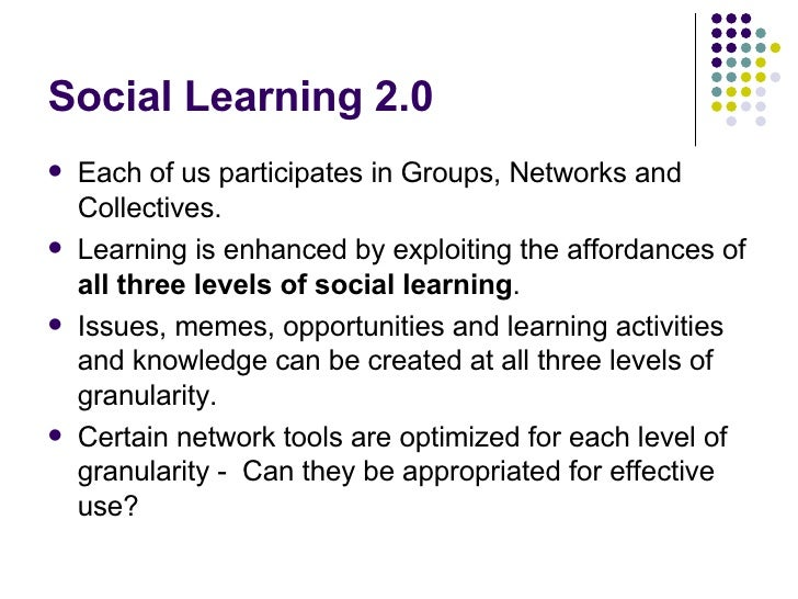 Social Learning 2.0 <ul><li>Each of us participates in Groups, Networks and Collectives. </li></ul><ul><li>Learning is enh...