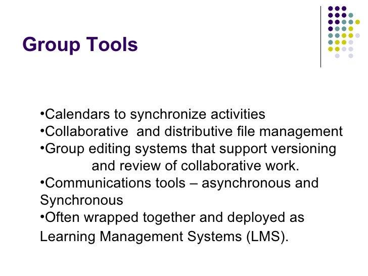 Group Tools <ul><li>Calendars to synchronize activities </li></ul><ul><li>Collaborative  and distributive file management ...