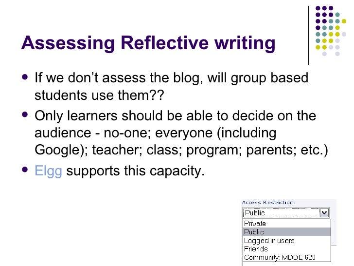 Assessing Reflective writing <ul><li>If we don't assess the blog, will group based students use them?? </li></ul><ul><li>O...