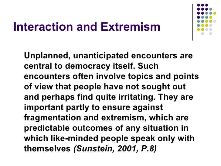 Interaction and Extremism Unplanned, unanticipated encounters are central to democracy itself. Such encounters often invol...