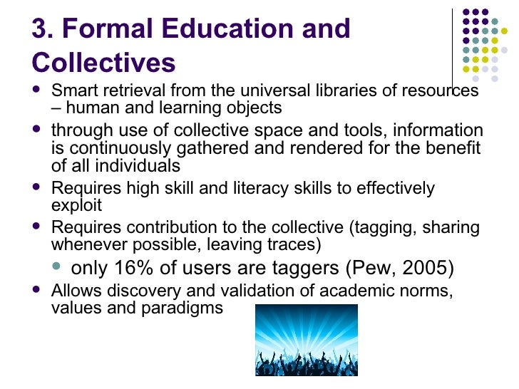 3. Formal Education and  Collectives <ul><li>Smart retrieval from the universal libraries of resources – human and learnin...