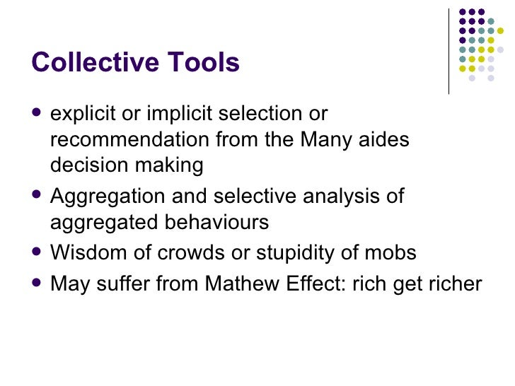 Collective Tools <ul><li>explicit or implicit selection or recommendation from the Many aides decision making </li></ul><u...