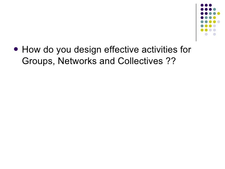 <ul><li>How do you design effective activities for Groups, Networks and Collectives ?? </li></ul>