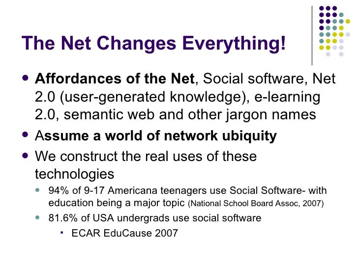 The Net Changes Everything! <ul><li>Affordances of the Net , Social software, Net 2.0 (user-generated knowledge), e-learni...