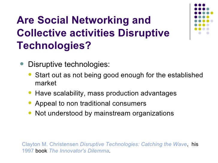 Are Social Networking and Collective activities Disruptive Technologies? <ul><ul><li>Disruptive technologies:  </li></ul><...