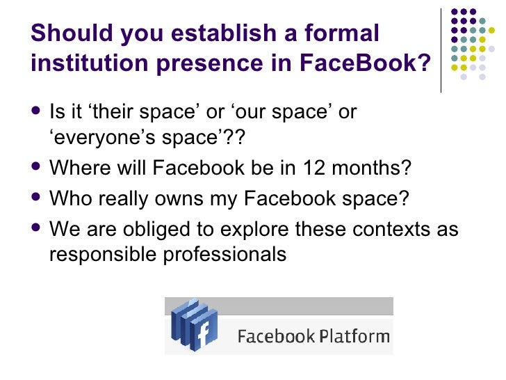 Should you establish a formal institution presence in FaceBook? <ul><li>Is it 'their space' or 'our space' or  'everyone's...