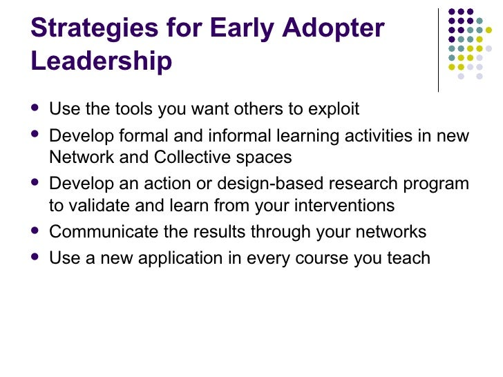 Strategies for Early Adopter Leadership <ul><li>Use the tools you want others to exploit </li></ul><ul><li>Develop formal ...
