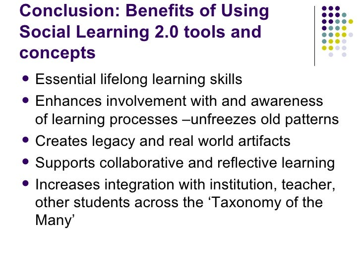 Conclusion: Benefits of Using Social Learning 2.0 tools and concepts <ul><li>Essential lifelong learning skills </li></ul>...