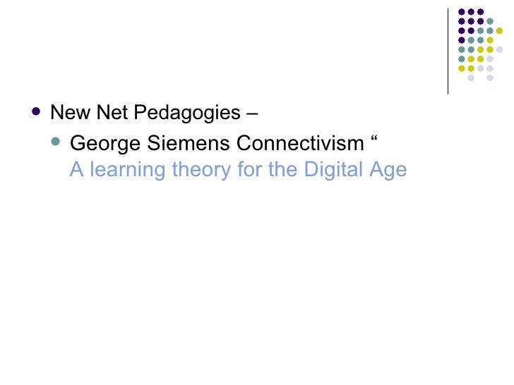 "<ul><li>New Net Pedagogies –  </li></ul><ul><ul><li>George Siemens Connectivism "" A learning theory for the Digital Age </..."