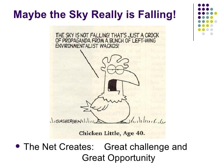Maybe the Sky Really is Falling! <ul><li>The Net Creates:  Great challenge and  Great Opportunity </li></ul>