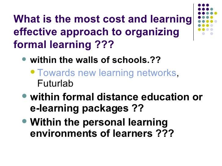 What is the most cost and learning effective approach to organizing formal learning ??? <ul><ul><li>within the walls of sc...