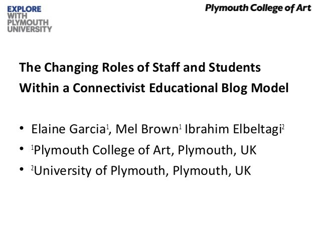 The Changing Roles of Staff and Students Within a Connectivist Educational Blog Model • Elaine Garcia1 , Mel Brown1 Ibrahi...