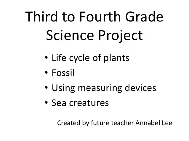 Third to Fourth Grade Science Project • Life cycle of plants • Fossil • Using measuring devices • Sea creatures Created by...