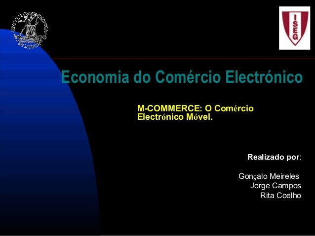 Economia do Comércio Electrónico M-COMMERCE: O Comércio Electrónico Móvel. Realizado por: Gonçalo Meireles Jorge Campos Ri...