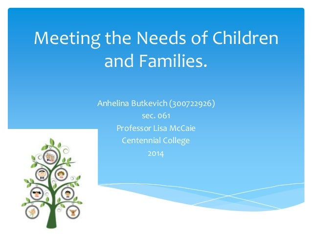 Meeting the Needs of Children and Families. Anhelina Butkevich (300722926) sec. 061 Professor Lisa McCaie Centennial Colle...