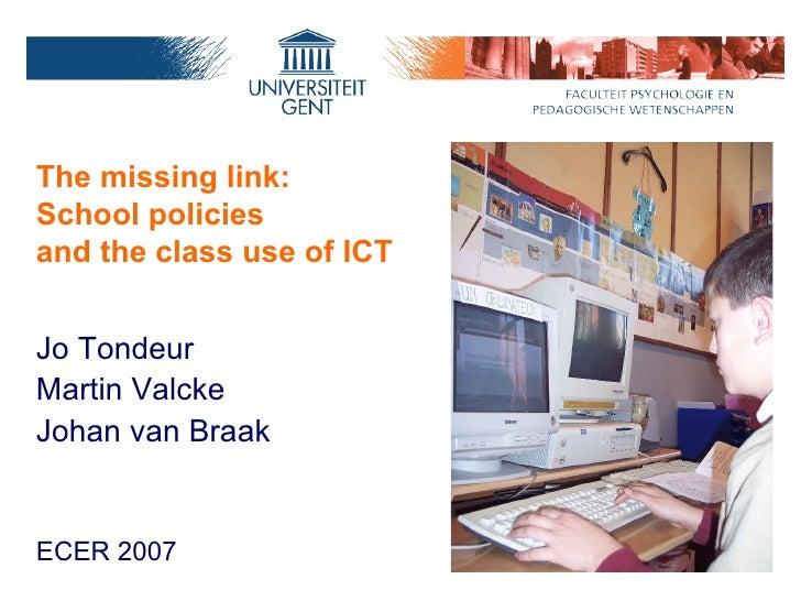 The missing link:  School policies and the class use of ICT  <ul><li>Jo Tondeur </li></ul><ul><li>Martin Valcke  </li></ul...