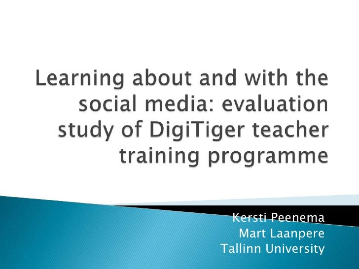Learning about and with the social media: evaluation study of DigiTiger teacher training programme<br />Kersti Peenema<br ...